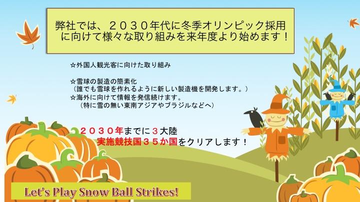 弊社では、2030年代に冬季オリンピック採用 に向けて様々な取り組みを来年度より始めます!☆外国人観光客に向けた取り組み  ☆雪球の製造の簡素化 (誰でも雪球を作れるように新しい製造機を開発します。) ☆海外に向けて情報を発信続けます。  (特に雪の無い東南アジアやブラジルなどへ)     2030年までに3大陸    実施競技国35か国をクリアします!☆外国人観光客に向けた取り組み  ☆雪球の製造の簡素化 (誰でも雪球を作れるように新しい製造機を開発します。) ☆海外に向けて情報を発信続けます。  (特に雪の無い東南アジアやブラジルなどへ)     2030年までに3大陸    実施競技国35か国をクリアします!